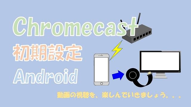 【簡単】クロームキャスト(Chromecast)をAndroidで初期設定する方法