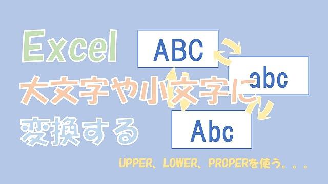 【Excel関数】大文字と小文字の変換【UPPERとLOWER、PROPERを使う】
