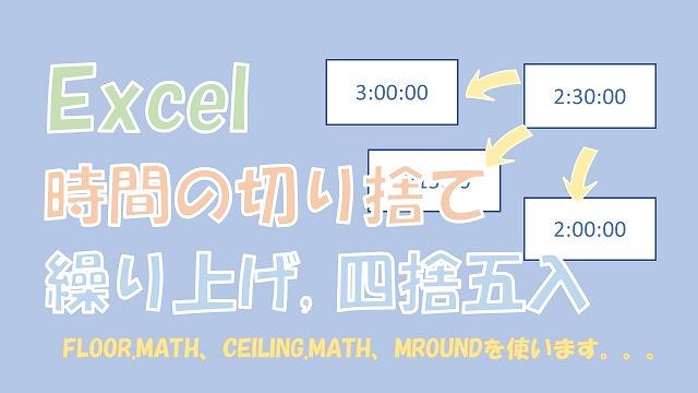 【Excel】時間の切り捨て、繰り上げ、四捨五入【FLOOR.MATH、CEILING.MATH、MROUNDを使う】