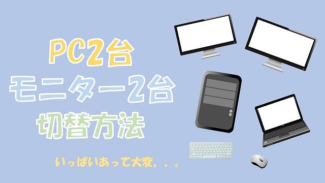 PC2台とモニター2台の切替方法【HDMIセレクタ、USB切替器、USB Type-Cハブ】