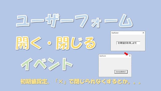 【VBA】ユーザーフォームを開く・閉じるときのイベント【InitializeとQueryClose】