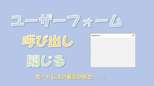 【VBA】ユーザーフォームの呼び出しと閉じる【モードレスで表示したまま他の操作】